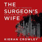 The Surgeons Wife: A True Story of Obsession, Rage, and Murder Audiobook, by Kieran Crowley