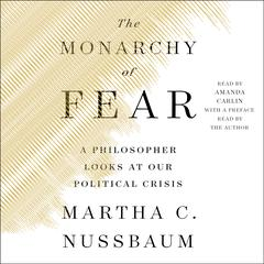 The Monarchy of Fear: A Philosopher Looks at Our Political Crisis Audiobook, by Martha C. Nussbaum