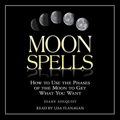 Moon Spells: How to Use the Phases of the Moon to Get What You Want Audiobook, by Diane Ahlquist