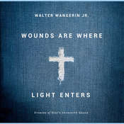 Wounds Are Where Light Enters: Stories of Gods Intrusive Grace Audiobook, by Walter Wangerin