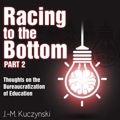 Racing to the Bottom Part 2: Thoughts on the Bureaucratization of Education Audiobook, by J.-M. Kuczynski