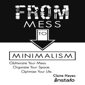 From Mess to Minimalism: Obliterate Your Mess. Organize Your Space. Optimize Your Life. Audiobook, by Instafo , Claire Hayes