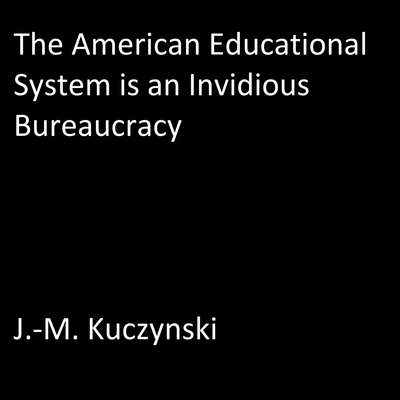 The American Educational System is an Invidious Bureaucracy Audiobook, by J.-M. Kuczynski