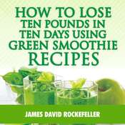 How to Lose Ten Pounds in Ten Days Using Green Smoothie Recipes Audiobook, by James David Rockefeller
