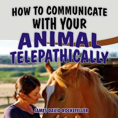 How to Communicate with your Animal Telepathically Audiobook, by James David Rockefeller