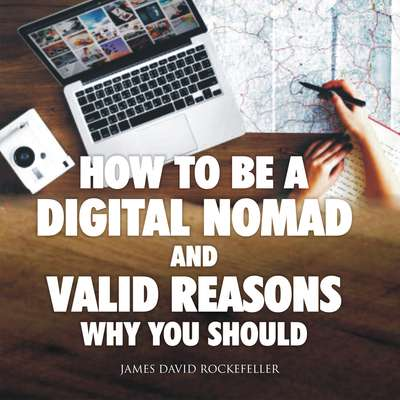 How to Be a Digital Nomad and Valid Reasons Why You Should Audiobook, by James David Rockefeller