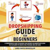 Dropshipping Guide for Beginners: A Comprehensive Guide to Building Your Business on Marketplaces Using the Fulfillment by Amazon (FBA) Program, eBay, and Sears Audiobook, by James David Rockefeller