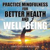 Practice Mindfulness for Better Health and Well-Being Audiobook, by James David Rockefeller