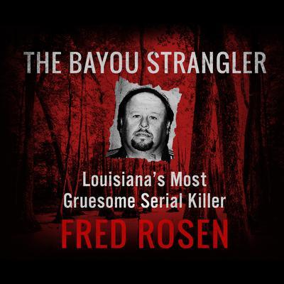 The Bayou Strangler: Louisianas Most Gruesome Serial Killer Audiobook, by Fred Rosen
