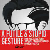 A Futile and Stupid Gesture: How Doug Kenney and National Lampoon Changed Comedy Forever Audiobook, by Josh Karp