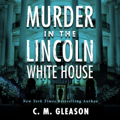 Murder In the Lincoln White House Audiobook, by C. M. Gleason