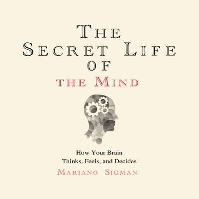 The Secret Life of the Mind: How Your Brain Thinks, Feels, and Decides Audiobook, by PhD Mariano Sigman