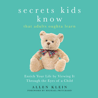 Secrets Kids Know…That Adults Oughta Learn: Enriching Your Life by Viewing It Through the Eyes of a Child Audiobook, by Allen Klein