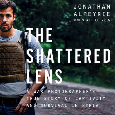 The Shattered Lens: A War Photographers True Story of Captivity and Survival in Syria Audiobook, by Jonathan Alpeyrie