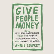 Give People Money: How a Universal Basic Income Would End Poverty, Revolutionize Work, and Remake the World Audiobook, by Annie Lowrey