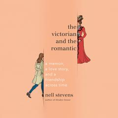 The Victorian and the Romantic: A Memoir, a Love Story, and a Friendship Across Time Audiobook, by Nell Stevens