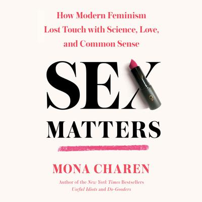 Sex Matters: How Modern Feminism Lost Touch with Science, Love, and Common Sense Audiobook, by Mona Charen