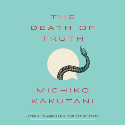 The Death of Truth: Notes on Falsehood in the Age of Trump Audiobook, by Michiko Kakutani