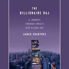 The Billionaire Raj: A Journey Through Indias New Gilded Age Audiobook, by James Crabtree
