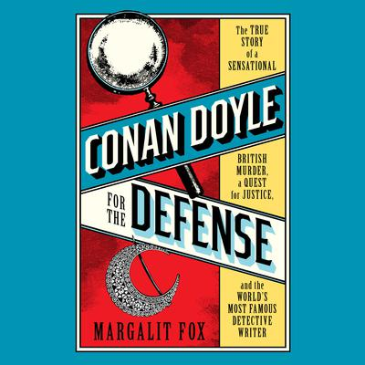Conan Doyle for the Defense: The True Story of a Sensational British Murder, a Quest for Justice, and the  Worlds Most Famous Detective Writer Audiobook, by Margalit Fox