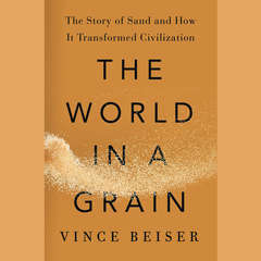 The World in a Grain: The Story of Sand and How It Transformed Civilization Audiobook, by Vince Beiser