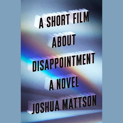 A Short Film About Disappointment: A Novel Audiobook, by Joshua Mattson