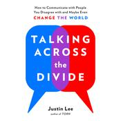 Talking Across the Divide: How to Communicate with People You Disagree with and Maybe Even Change the World Audiobook, by Justin Lee
