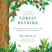 Forest Bathing: How Trees Can Help You Find Health and Happiness Audiobook, by Qing Li