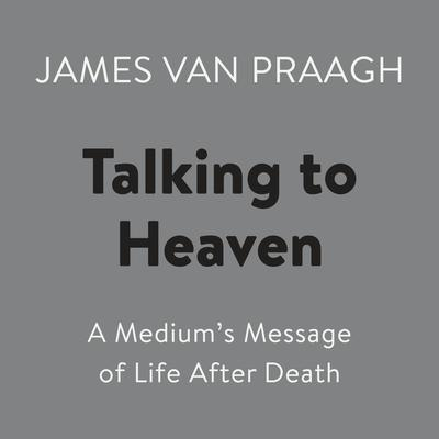 Talking to Heaven: A Mediums Message of Life After Death Audiobook, by James Van Praagh