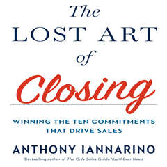 The Lost Art of Closing: Winning the Ten Commitments That Drive Sales Audiobook, by Anthony Iannarino