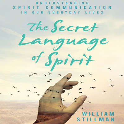 The Secret Language of Spirit: Understanding Spirit Communication in Our Everyday Lives Audiobook, by William Stillman