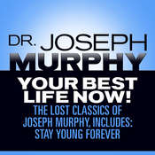 Your Best Life Now! : The Lost Classics of Joseph Murphy, includes: Stay Young Forever, Living Without Strain, The Healing Power of Love Audiobook, by Joseph Murphy