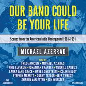 Our Band Could Be Your Life: Scenes from the American Indie Underground, 1981-1991 Audiobook, by Michael Azerrad