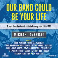 Our Band Could Be Your Life: Scenes from the American Indie Underground, 1981–1991 Audiobook, by Michael Azerrad