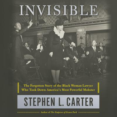 Invisible: The Forgotten Story of the Black Woman Lawyer Who Took Down Americas Most Powerful Mobster Audiobook, by Stephen L. Carter