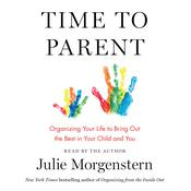 Time to Parent: Organizing Your Life to Bring Out the Best in Your Child and You Audiobook, by Julie Morgenstern|