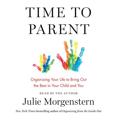 Time to Parent: Organizing Your Life to Bring Out the Best in Your Child and You Audiobook, by Julie Morgenstern