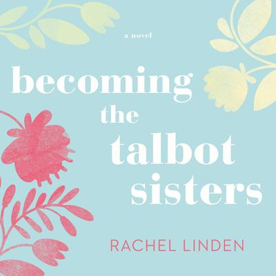 Becoming the Talbot Sisters: A Novel of Two Sisters and the Courage that Unites Them Audiobook, by Rachel Linden