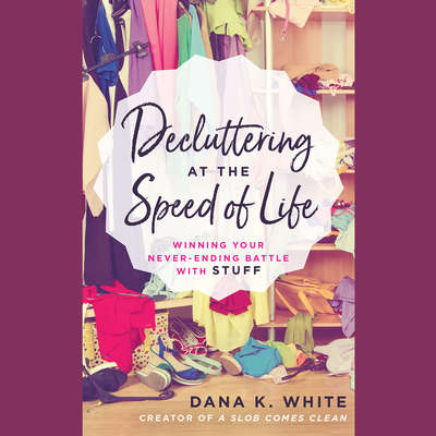 Decluttering at the Speed of Life: Winning Your Never-Ending Battle with Stuff Audiobook, by Dana K. White
