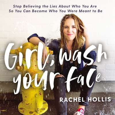 Girl, Wash Your Face: Stop Believing the Lies About Who You Are so You Can Become Who You Were Meant to Be Audiobook, by Rachel Hollis