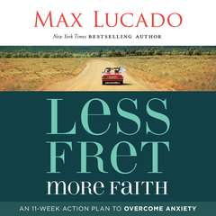 Less Fret, More Faith: An 11-Week Action Plan to Overcome Anxiety Audiobook, by Max Lucado