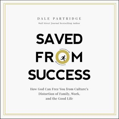 Saved from Success: How God Can Free You from Culture's Distortion of Family, Work, and the Good Life Audiobook, by Dale Partridge