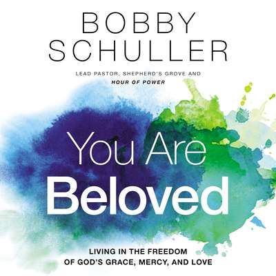 You Are Beloved: Living in the Freedom of God's Grace, Mercy, and Love Audiobook, by Bobby Schuller