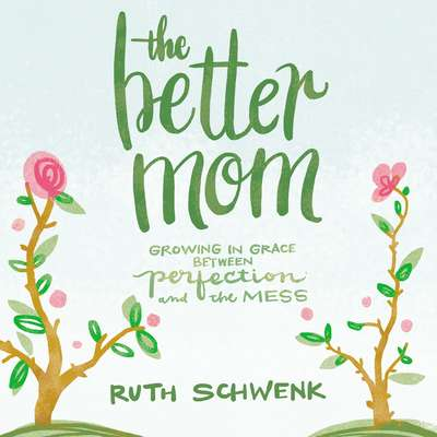 The Better Mom: Growing in Grace between Perfection and the Mess Audiobook, by Ruth Schwenk