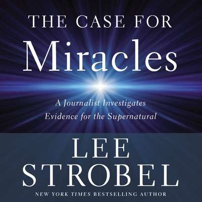 The Case for Miracles: A Journalist Investigates Evidence for the Supernatural Audiobook, by Lee Strobel