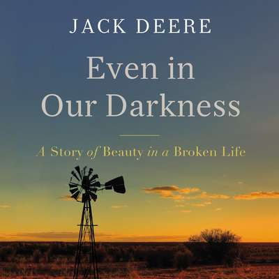 Even in Our Darkness: A Story of Beauty in a Broken Life Audiobook, by Jack Deere