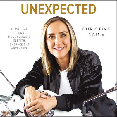 Unexpected: Leave Fear Behind, Move Forward in Faith, Embrace the Adventure Audiobook, by Christine Caine