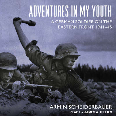 Adventures in My Youth: A German Soldier on the Eastern Front 1941-45 Audiobook, by Armin Scheiderbauer