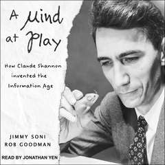 A Mind at Play: How Claude Shannon Invented the Information Age Audiobook, by Jimmy Soni, Rob Goodman