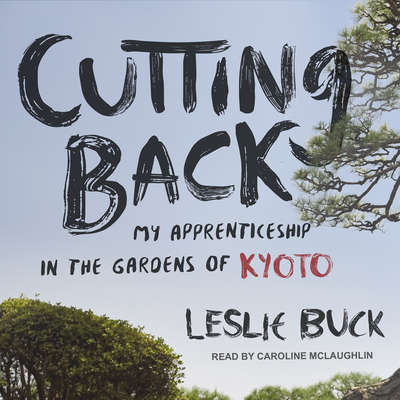 Cutting Back: My Apprenticeship in the Gardens of Kyoto Audiobook, by Leslie Buck